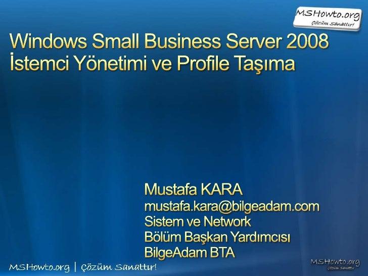 Windows Small Business Server 2008İstemci Yönetimi ve Profile Taşıma<br />Mustafa KARA<br />mustafa.kara@bilgeadam.com<br ...