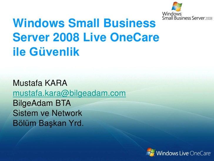 Windows Small BusinessServer 2008 Live OneCareile GüvenlikMustafa KARAmustafa.kara@bilgeadam.comBilgeAdam BTASistem ve Net...