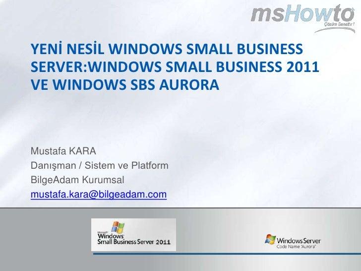 YenİNesİl Windows Small Business Server:WindowsSMALL BUSINESS 2011 ve Windows SBS Aurora<br />Mustafa KARA<br />Danışman /...
