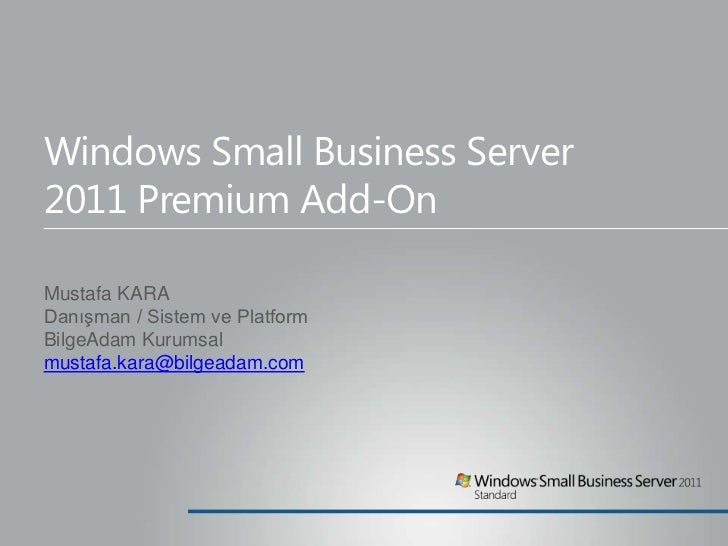 Windows Small Business Server 2011Premium Add-On<br />Mustafa KARA<br />Danışman / Sistem ve Platform<br />BilgeAdam Kurum...