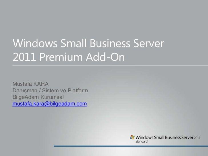 Windows Small Business Server2011 Premium Add-OnMustafa KARADanışman / Sistem ve PlatformBilgeAdam Kurumsalmustafa.kara@bi...