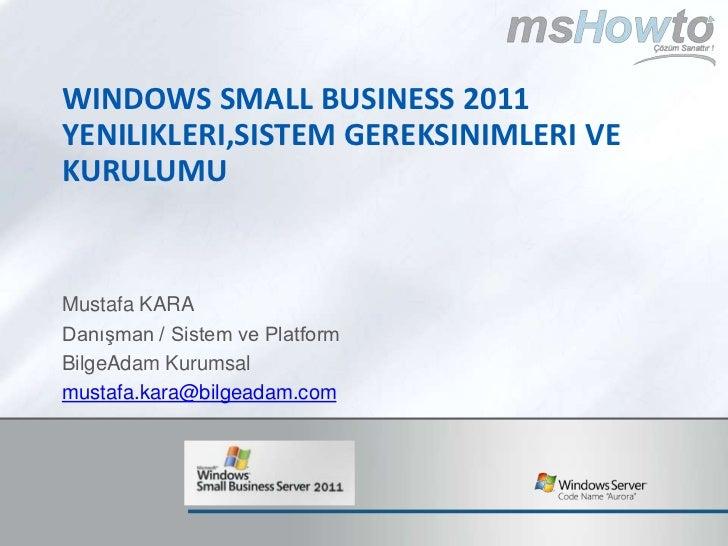 Windows SMALL BUSINESS 2011 yenilikleri,sistem gereksinimleri ve kurulumu<br />Mustafa KARA<br />Danışman / Sistem ve Plat...