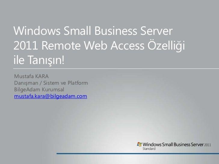 Windows Small Business Server2011 Remote Web Access Özelliğiile Tanışın!Mustafa KARADanışman / Sistem ve PlatformBilgeAdam...