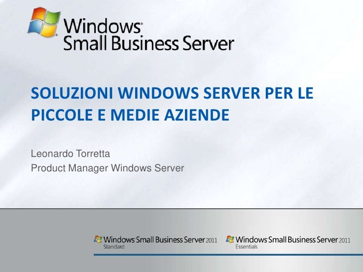 SOLUZIONI WINDOWS SERVER PER LEPICCOLE E MEDIE AZIENDELeonardo TorrettaProduct Manager Windows Server