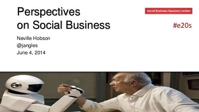 Perspectives on Social Business Neville Hobson @jangles June 4, 2014 #e20s