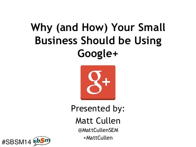 #SBSM14 Why (and How) Your Small Business Should be Using Google+ Presented by: Matt Cullen @MattCullenSEM +MattCullen