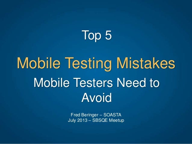 Mobile Testing Mistakes Top 5 Fred Beringer – SOASTA July 2013 – SBSQE Meetup Mobile Testers Need to Avoid