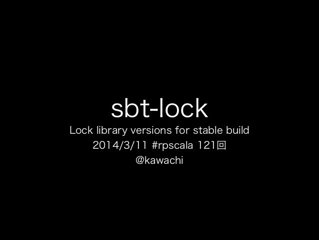 sbt-lock Lock library versions for stable build 2014/3/11 #rpscala 121回 @kawachi