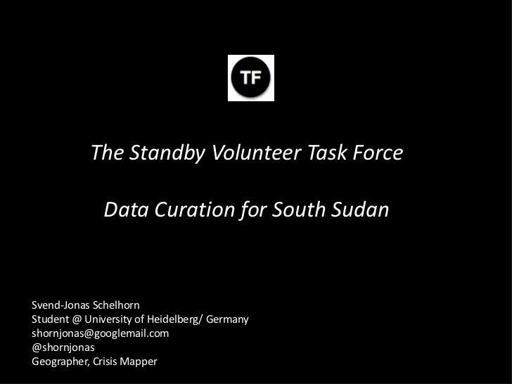 The Standby Volunteer Task Force              Data Curation for South SudanSvend-Jonas SchelhornStudent @ University of He...