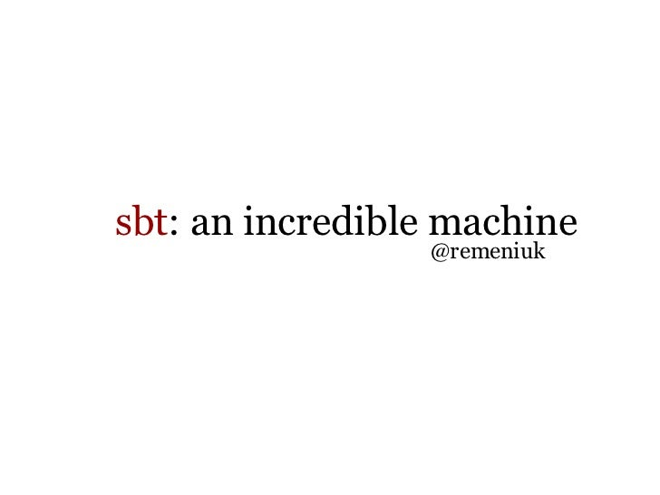 sbt: the incredible machine