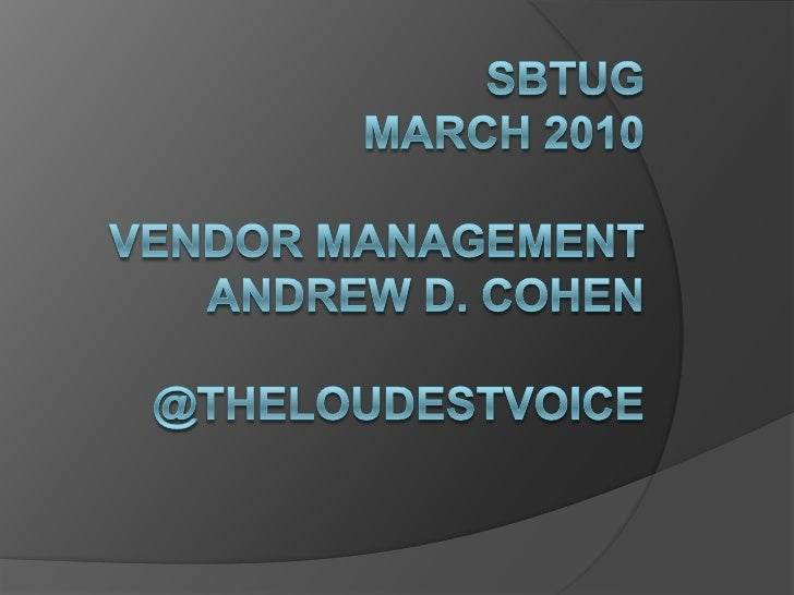 SBTUGMarch 2010Vendor ManagementAndrew D. Cohen@theloudestvoice<br />
