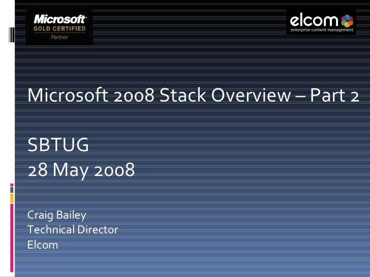 Microsoft 2008 Stack Overview – Part 2 SBTUG  28 May 2008 Craig Bailey Technical Director  Elcom