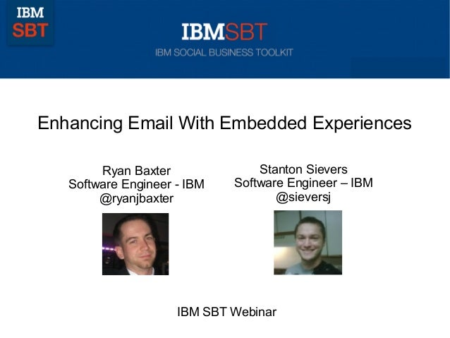 Enhancing Email With Embedded Experiences Ryan Baxter Software Engineer - IBM @ryanjbaxter IBM SBT Webinar Stanton Sievers...