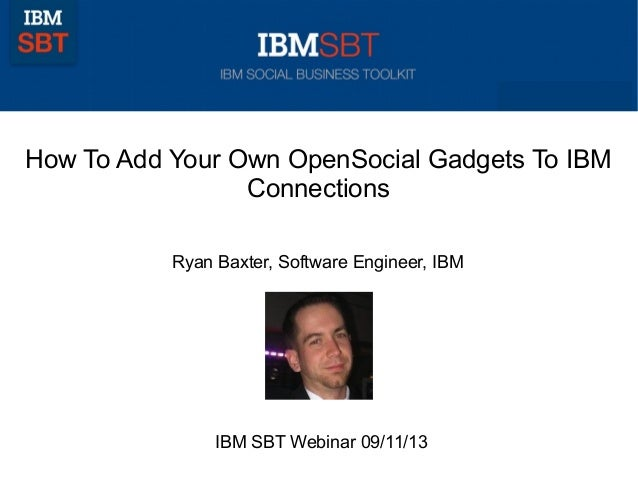 How To Add Your Own OpenSocial Gadgets To IBM Connections Ryan Baxter, Software Engineer, IBM IBM SBT Webinar 09/11/13