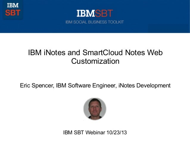 IBM iNotes and SmartCloud Notes Web Customization Eric Spencer, IBM Software Engineer, iNotes Development  IBM SBT Webinar...