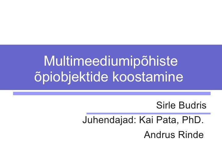 Multimeediumipõhiste õpiobjektide koostamine   Sirle Budris Juhendajad:  Kai Pata, PhD.  Andrus Rinde