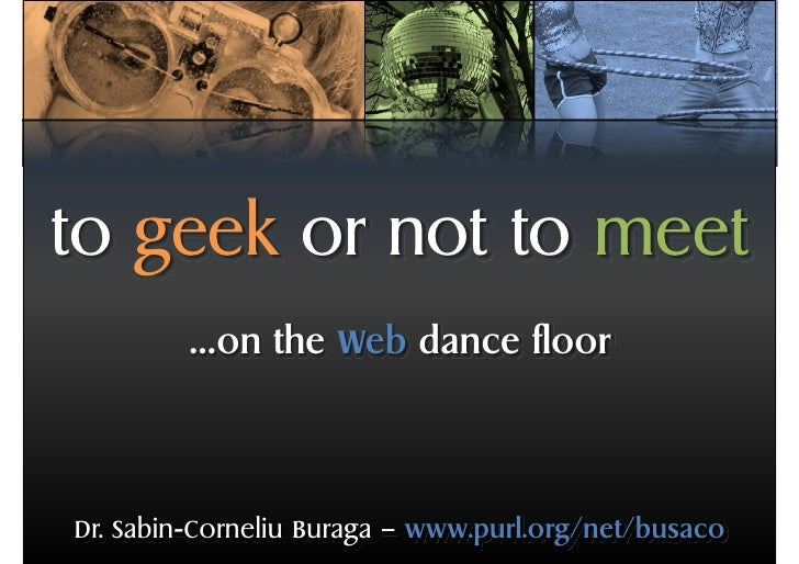 to geek or not to meet         …on the Web dance floor     Dr. Sabin-Corneliu Buraga – www.purl.org/net/busaco