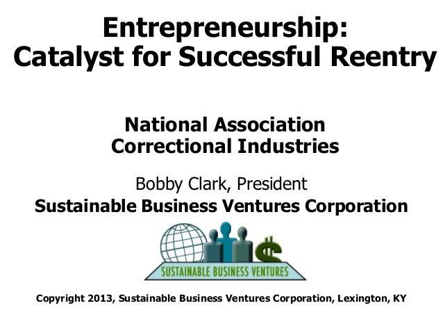Entrepreneurship: Catalyst for Successful Reentry National Association Correctional Industries Bobby Clark, President Sust...