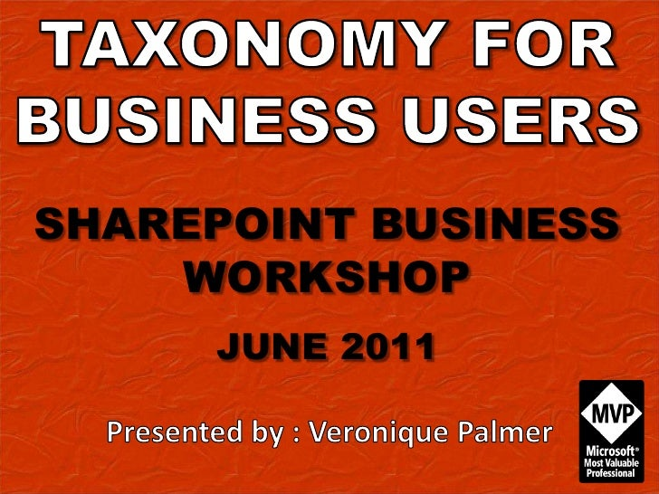 TAXONOMY FOR BUSINESS USERS<br />SHAREPOINT BUSINESS WORKSHOP<br />JUNE 2011<br />Presented by : Veronique Palmer<br />