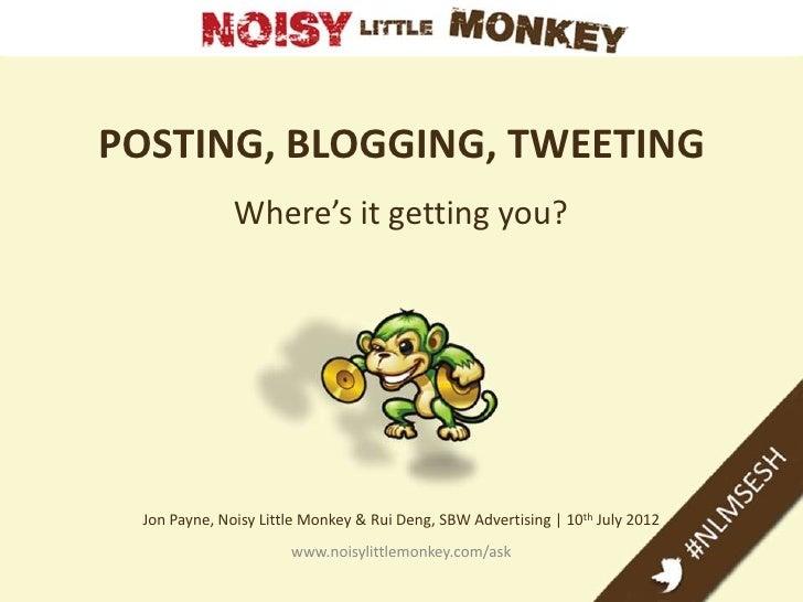 POSTING, BLOGGING, TWEETING              Where's it getting you? Jon Payne, Noisy Little Monkey & Rui Deng, SBW Advertisin...