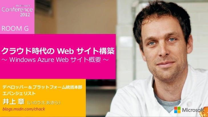 ROOM Gクラウド時代の Web サイト構築~ Windows Azure Web サイト概要 ~デベロッパー & プラットフォーム統括本部エバンジェリスト井上 章(いのうえ あきら)blogs.msdn.com/chack