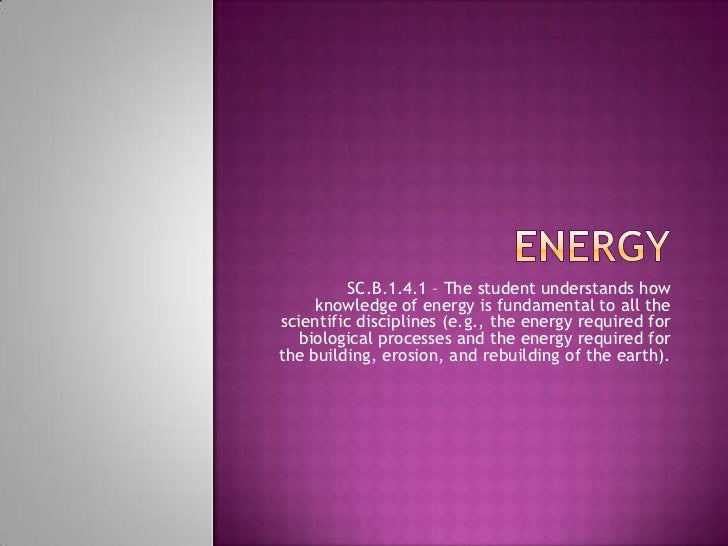 Energy<br />SC.B.1.4.1 – The student understands how knowledge of energy is fundamental to all the scientific disciplines ...
