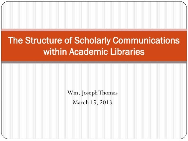 Wm. JosephThomas March 15, 2013 The Structure of Scholarly Communications within Academic Libraries
