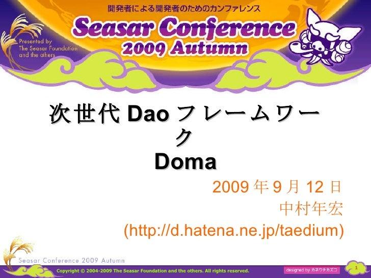 次世代 Dao フレームワーク Doma 2009 年 9 月 12 日 中村年宏 (http://d.hatena.ne.jp/taedium)