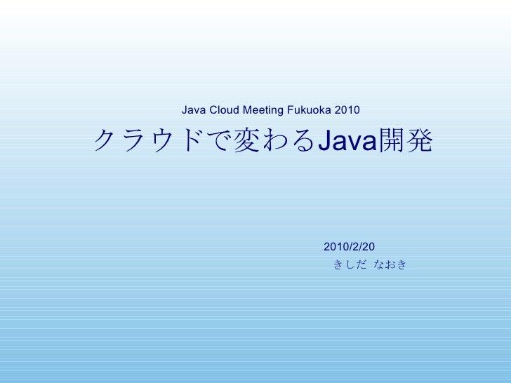 クラウドで変わる Java 開発 きしだ なおき Java Cloud Meeting Fukuoka 2010 2010/2/20