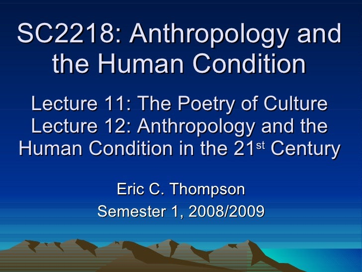 SC2218: Anthropology and the Human Condition  Lecture 11: The Poetry of Culture  Lecture 12: Anthropology and the Human Co...