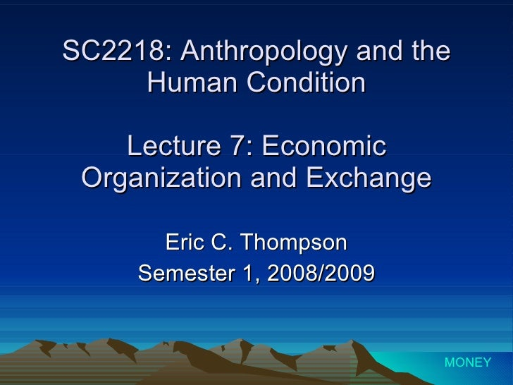 SC2218: Anthropology and the Human Condition Lecture 7: Economic Organization and Exchange Eric C. Thompson Semester 1, 20...