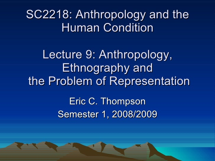 SC2218: Anthropology and the Human Condition Lecture 9: Anthropology, Ethnography and  the Problem of Representation Eric ...