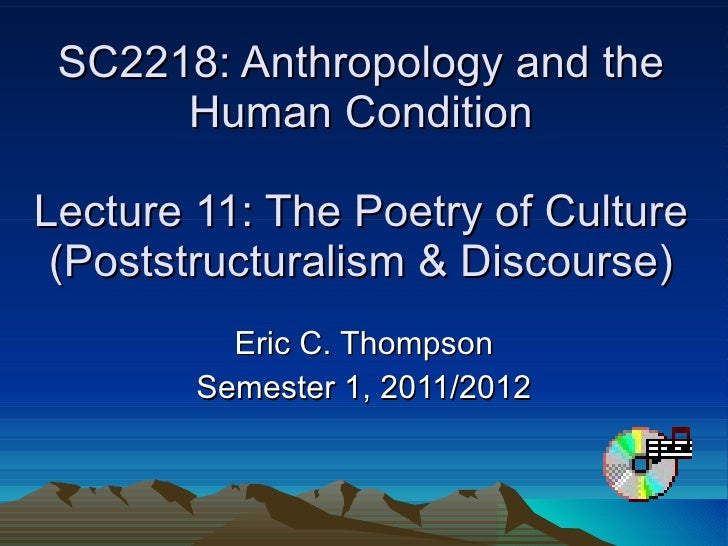 SC2218: Anthropology and the Human Condition Lecture 11: The Poetry of Culture (Poststructuralism & Discourse) Eric C. Tho...