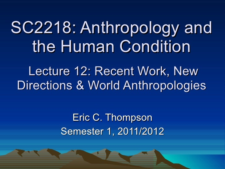 SC2218: Anthropology and the Human Condition  Lecture 12: Recent Work, New Directions & World Anthropologies Eric C. Thomp...