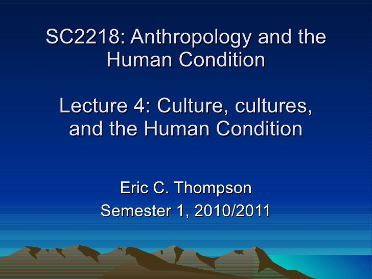 SC2218: Anthropology and the Human Condition Lecture 4: Culture, cultures, and the Human Condition Eric C. Thompson Semest...