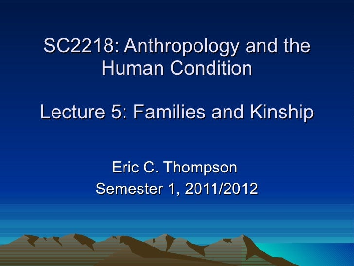 SC2218: Anthropology and the Human Condition Lecture 5: Families and Kinship Eric C. Thompson  Semester 1, 2011/2012