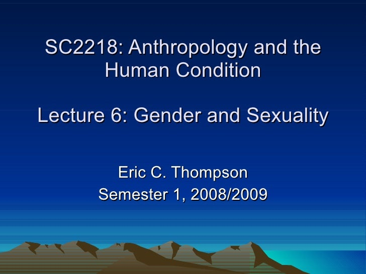 SC2218: Anthropology and the Human Condition Lecture 6: Gender and Sexuality Eric C. Thompson Semester 1, 2008/2009