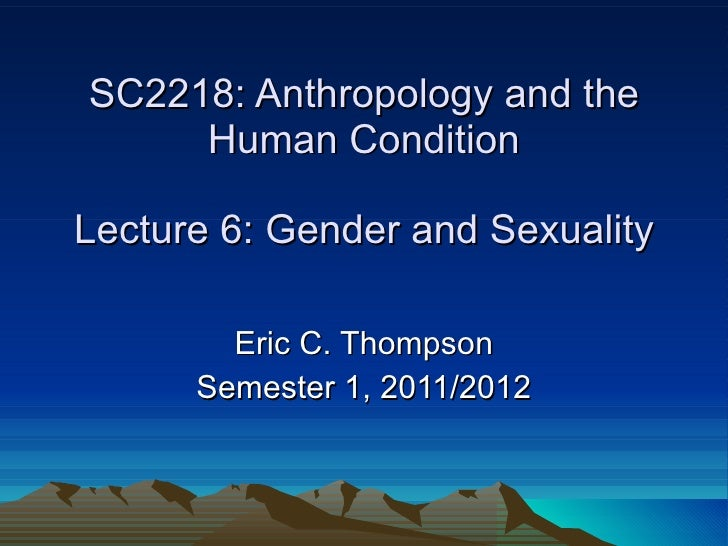 SC2218: Anthropology and the Human Condition Lecture 6: Gender and Sexuality Eric C. Thompson Semester 1, 2011/2012