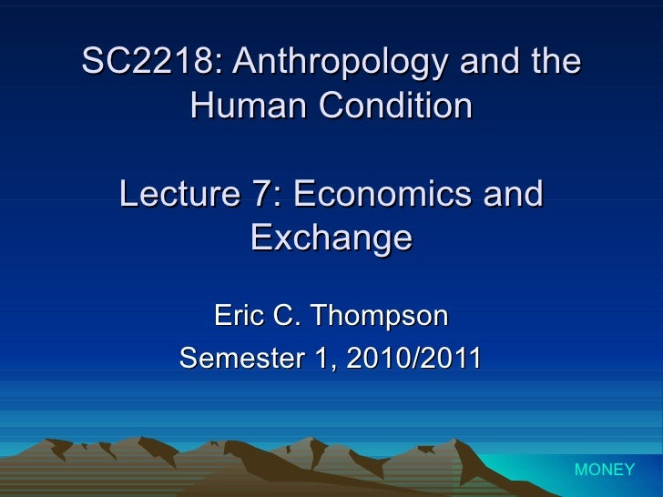SC2218: Anthropology and the Human Condition Lecture 7: Economics and Exchange Eric C. Thompson Semester 1, 2010/2011 MONEY