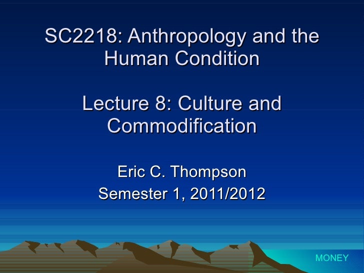 SC2218: Anthropology and the Human Condition Lecture 8: Culture and Commodification Eric C. Thompson Semester 1, 2011/2012...