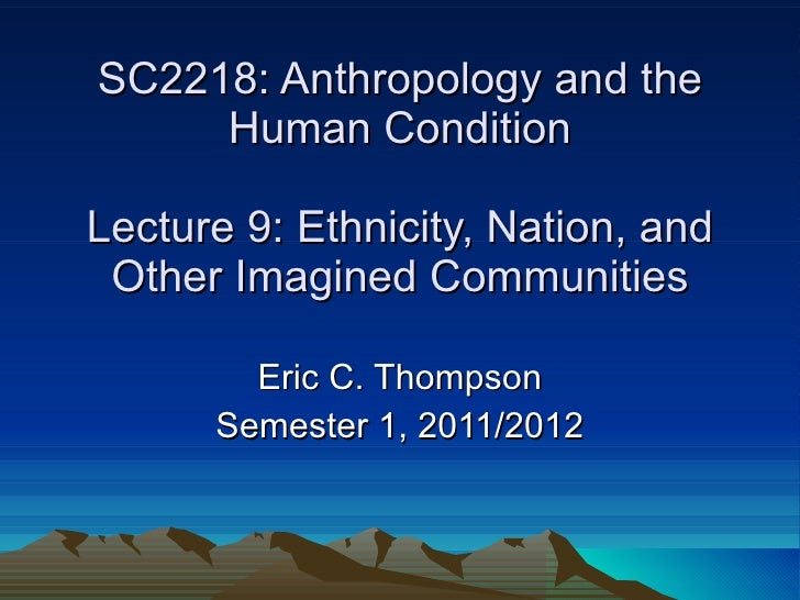 SC2218: Anthropology and the Human Condition Lecture 9: Ethnicity, Nation, and Other Imagined Communities Eric C. Thompson...