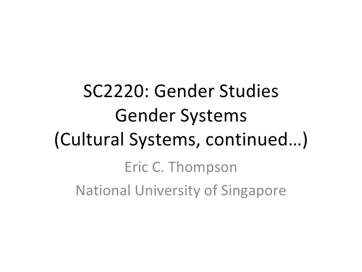 SC2220: Gender Studies Gender Systems (Cultural Systems, continued…) Eric C. Thompson National University of Singapore