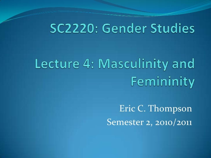 SC2220: Gender StudiesLecture 4: Masculinity and Femininity<br />Eric C. Thompson<br />Semester 2, 2010/2011<br />