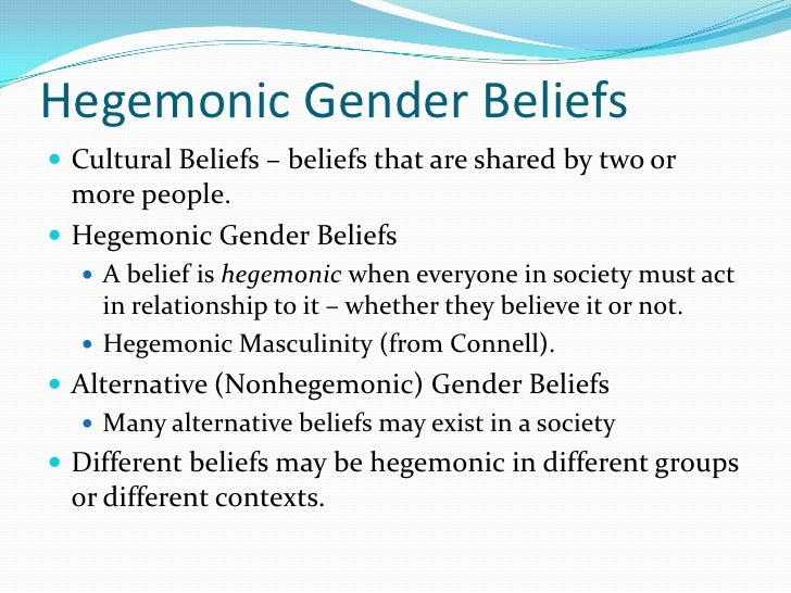 the cultural belief of hegemonic masculinity Tion to hegemonic masculinity  if connell's theory holds those who most strongly endorse a belief in the dominance of masculinity over  and cultural.
