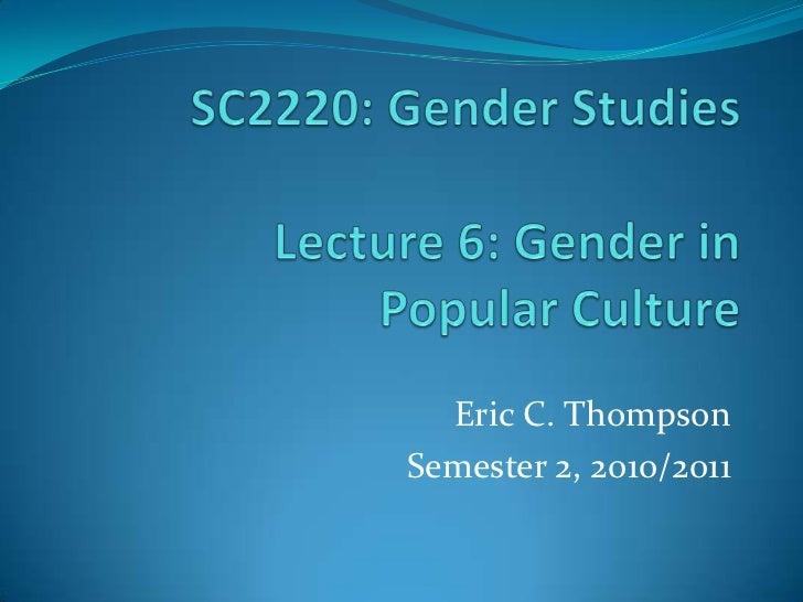 SC2220: Gender StudiesLecture 6: Gender inPopular Culture<br />Eric C. Thompson<br />Semester 2, 2010/2011<br />