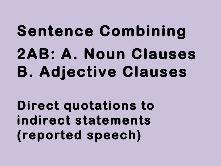 Sentence Combining2AB: A. Noun ClausesB. Adjective ClausesDirect quotations toindirect statements(reported speech)