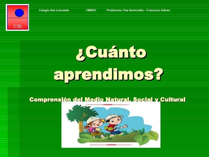 ¿Cuánto aprendimos?  Comprensión del Medio Natural, Social y Cultural  Colegio San Leonardo  CMNSC  Profesores: Paz Hermos...