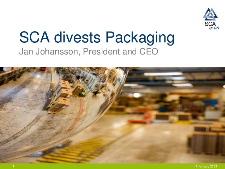 SCA divests Packaging    Jan Johansson, President and CEO1                                      17 January 2012