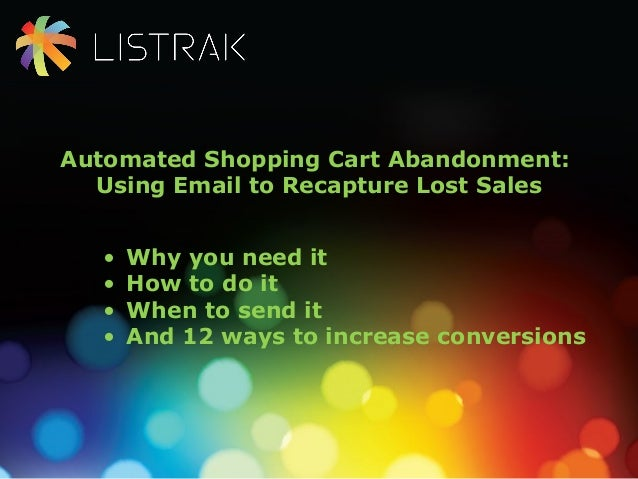 Automated Shopping Cart Abandonment: Using Email to Recapture Lost Sales • Why you need it • How to do it • When to send i...