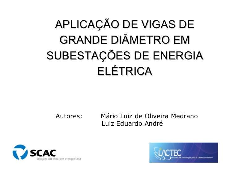 APLICAÇÃO DE VIGAS DE GRANDE DIÂMETRO EM SUBESTAÇÕES DE ENERGIA ELÉTRICA Autores: Mário Luiz de Oliveira Medrano Luiz Edua...